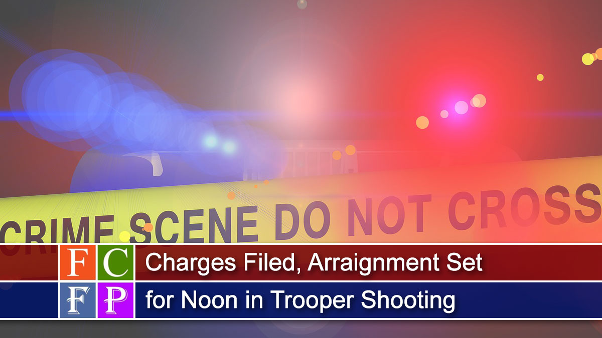 Charges Filed, Arraignment Set for Noon in Trooper Shooting